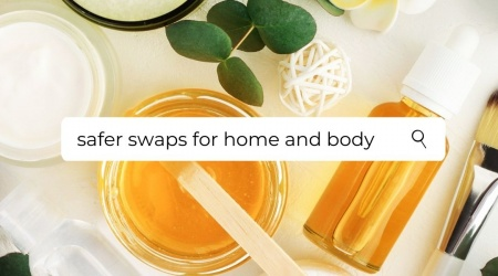 Safer Swaps – 2021 edition – Safe and effective products for home & body